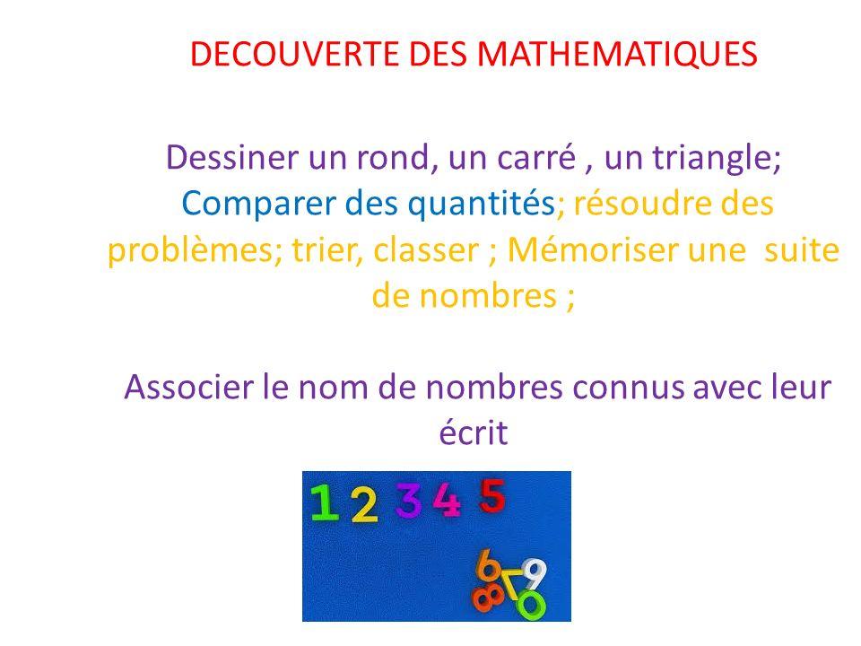 DECOUVERTE DES MATHEMATIQUES Dessiner un rond, un carré, un triangle; Comparer des quantités; résoudre des problèmes; trier, classer ; Mémoriser une suite de nombres ; Associer le nom de nombres connus avec leur écrit