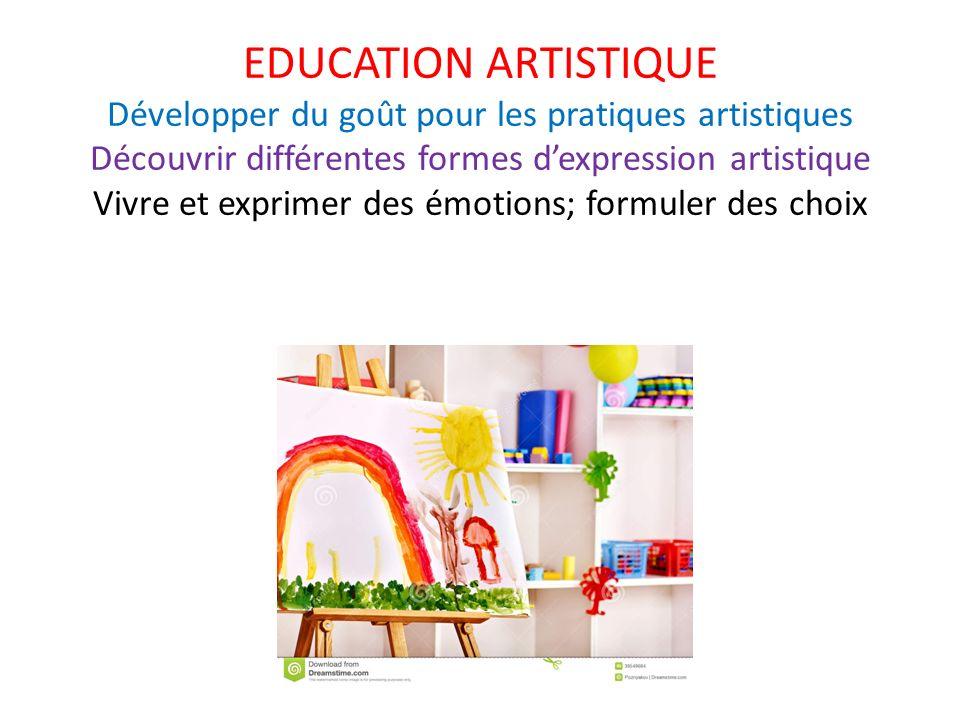EDUCATION ARTISTIQUE Développer du goût pour les pratiques artistiques Découvrir différentes formes d'expression artistique Vivre et exprimer des émotions; formuler des choix