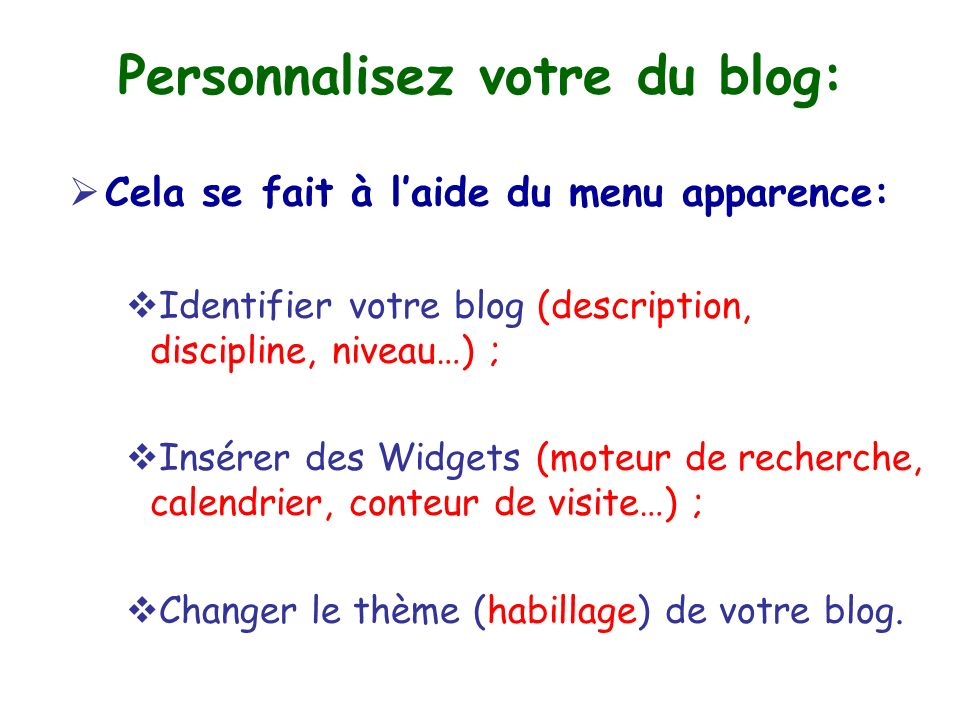 Personnalisez votre du blog:  Cela se fait à l'aide du menu apparence:  Identifier votre blog (description, discipline, niveau…) ;  Insérer des Widgets (moteur de recherche, calendrier, conteur de visite…) ;  Changer le thème (habillage) de votre blog.