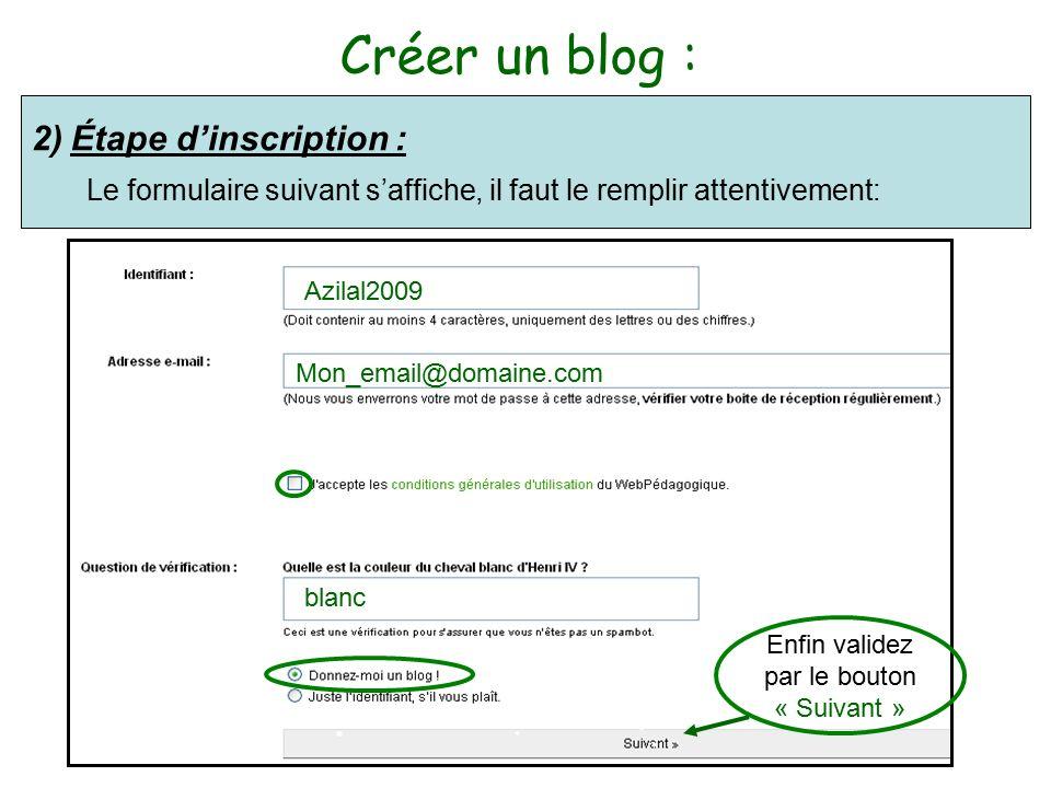 Créer un blog : 2)Étape d'inscription : Le formulaire suivant s'affiche, il faut le remplir attentivement: Azilal2009 Mon_email@domaine.com blanc Enfin validez par le bouton « Suivant »