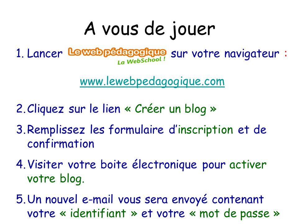 A vous de jouer 1.Lancer sur votre navigateur : www.lewebpedagogique.com 2.Cliquez sur le lien « Créer un blog » 3.Remplissez les formulaire d'inscription et de confirmation 4.Visiter votre boite électronique pour activer votre blog.