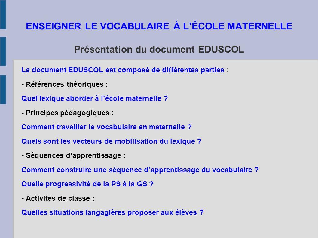 ENSEIGNER LE VOCABULAIRE À L'ÉCOLE MATERNELLE Présentation du document EDUSCOL Le document EDUSCOL est composé de différentes parties : - Références théoriques : Quel lexique aborder à l'école maternelle .