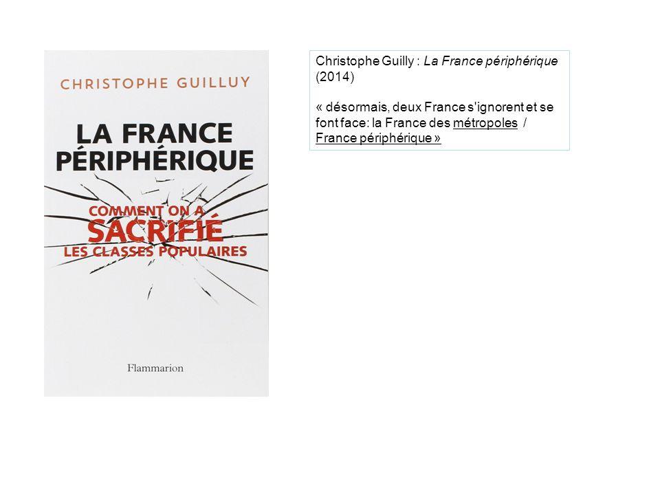 Christophe Guilly : La France périphérique (2014) « désormais, deux France s ignorent et se font face: la France des métropoles / France périphérique »