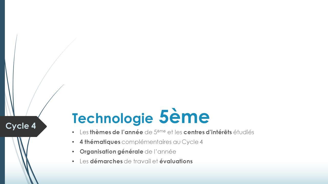 Technologie 5ème Les thèmes de l'année de 5 ème et les centres d'intérêts étudiés 4 thématiques complémentaires au Cycle 4 Organisation générale de l'année Les démarches de travail et évaluations Cycle 4