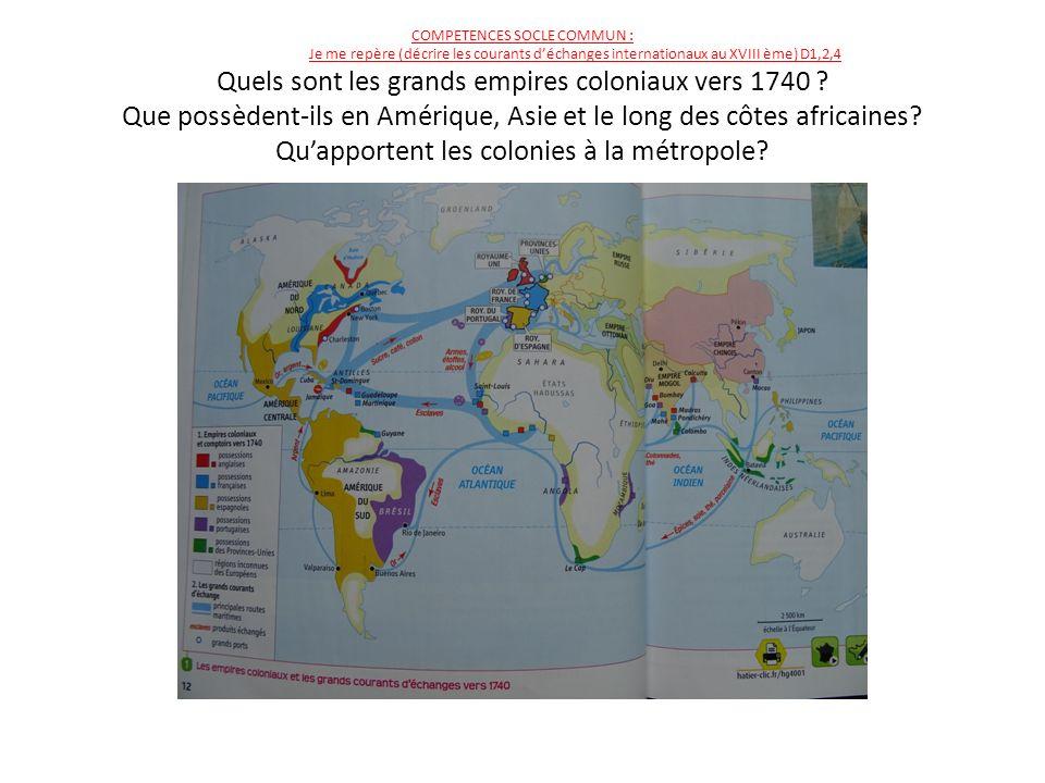 COMPETENCES SOCLE COMMUN : Je me repère (décrire les courants d'échanges internationaux au XVIII ème) D1,2,4 Quels sont les grands empires coloniaux vers 1740 .