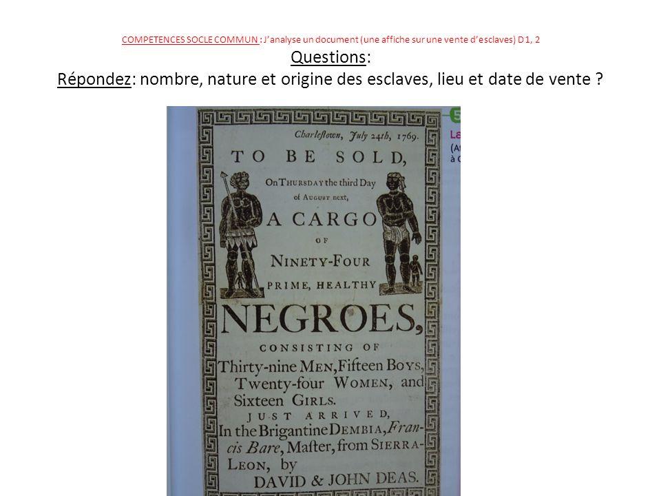 COMPETENCES SOCLE COMMUN : J'analyse un document (une affiche sur une vente d'esclaves) D 1, 2 Questions: Répondez: nombre, nature et origine des esclaves, lieu et date de vente