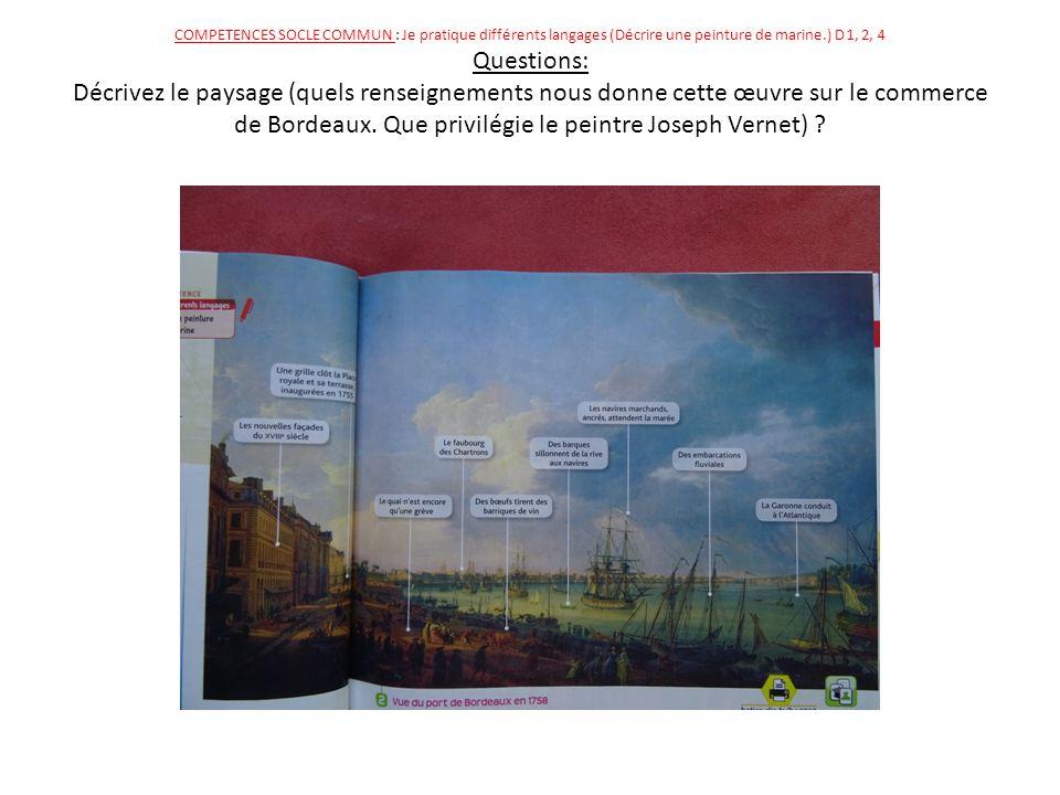 COMPETENCES SOCLE COMMUN : Je pratique différents langages (Décrire une peinture de marine.) D 1, 2, 4 Questions: Décrivez le paysage (quels renseignements nous donne cette œuvre sur le commerce de Bordeaux.