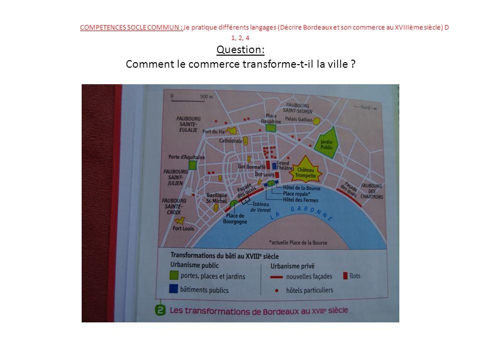 COMPETENCES SOCLE COMMUN : Je pratique différents langages (Décrire Bordeaux et son commerce au XVIIIème siècle) D 1, 2, 4 Question: Comment le commerce transforme-t-il la ville