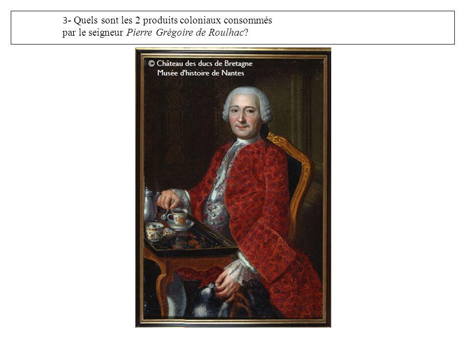 3 - Quels sont les 2 produits coloniaux consommés par le seigneur Pierre Grégoire de Roulhac