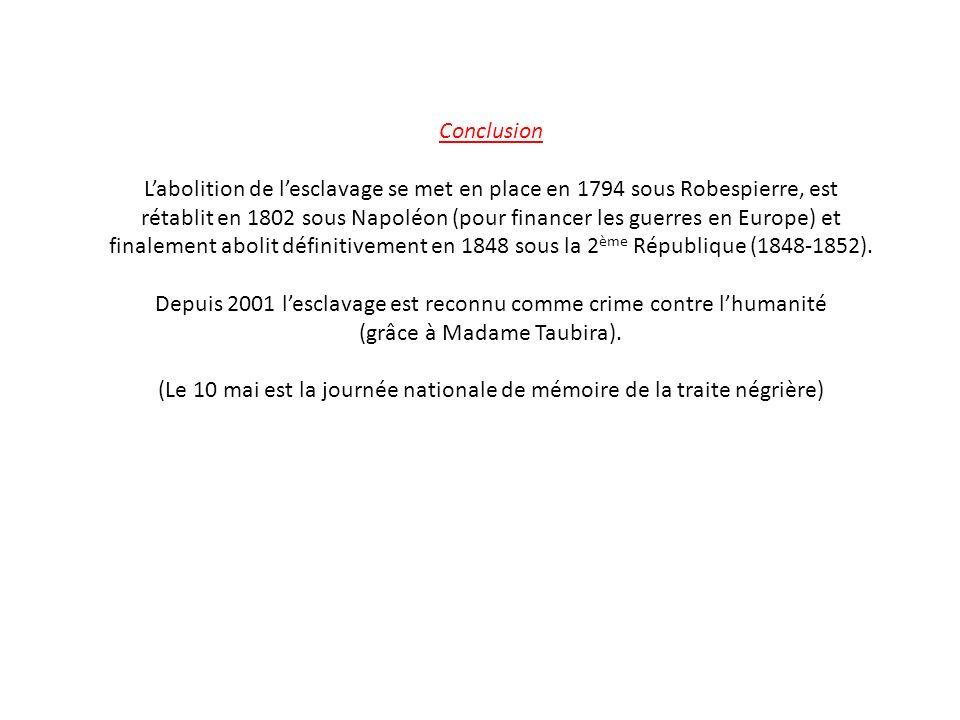 Conclusion L'abolition de l'esclavage se met en place en 1794 sous Robespierre, est rétablit en 1802 sous Napoléon (pour financer les guerres en Europe) et finalement abolit définitivement en 1848 sous la 2 ème République (1848-1852).