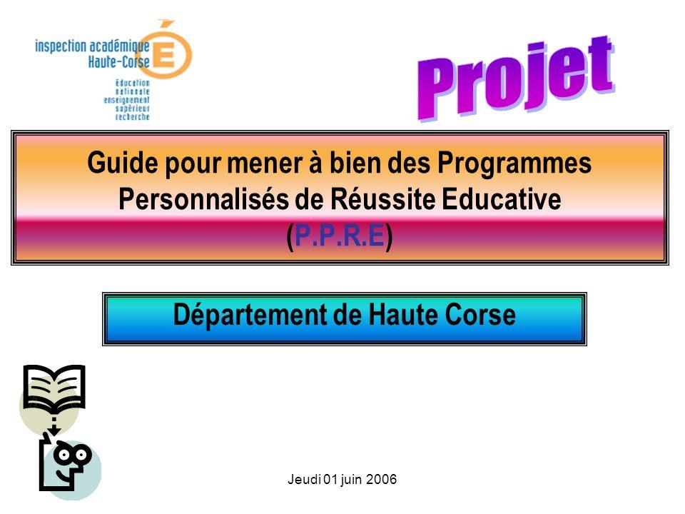 Jeudi 01 juin 2006 Guide pour mener à bien des Programmes Personnalisés de Réussite Educative (P.P.R.E) Département de Haute Corse