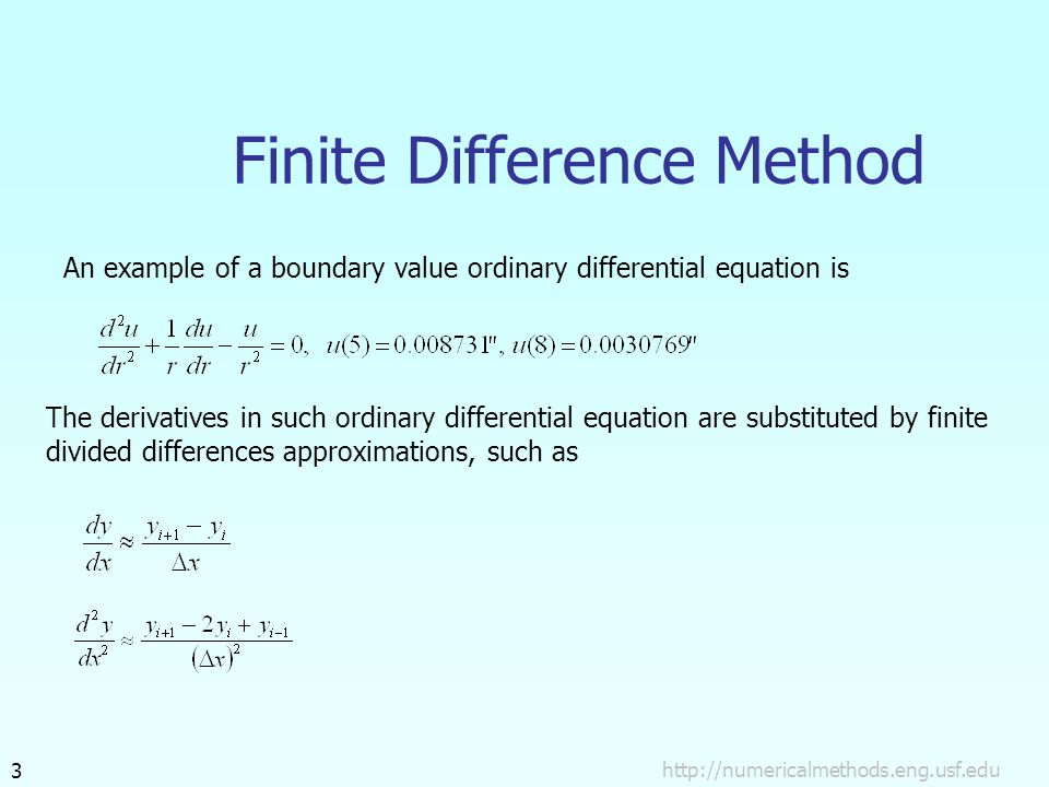 3 Finite Difference Method An example of a boundary value ordinary differential equation is The derivatives in such ordinary differential equation are substituted by finite divided differences approximations, such as