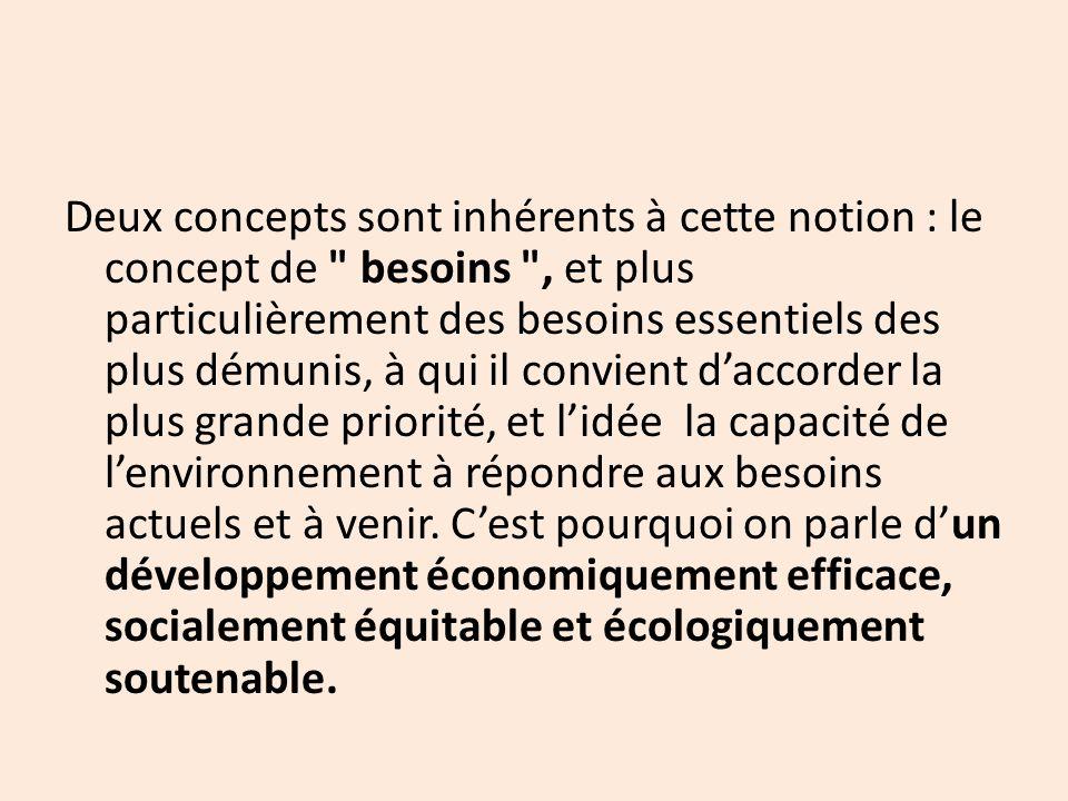Deux concepts sont inhérents à cette notion : le concept de besoins , et plus particulièrement des besoins essentiels des plus démunis, à qui il convient d'accorder la plus grande priorité, et l'idée la capacité de l'environnement à répondre aux besoins actuels et à venir.