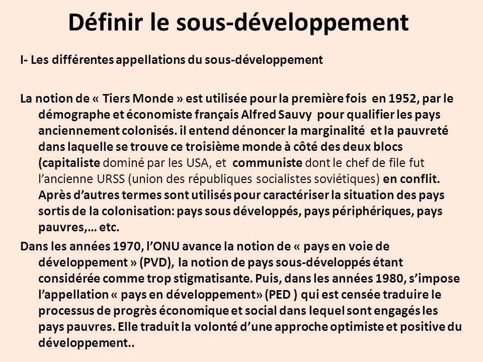 Définir le sous-développement I- Les différentes appellations du sous-développement La notion de « Tiers Monde » est utilisée pour la première fois en 1952, par le démographe et économiste français Alfred Sauvy pour qualifier les pays anciennement colonisés.