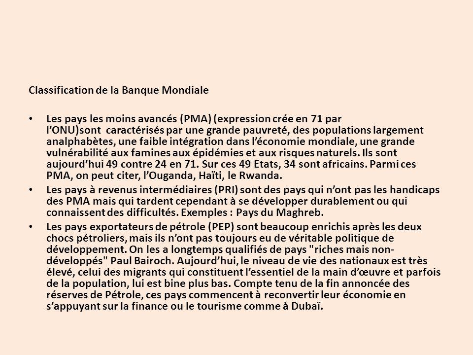 Classification de la Banque Mondiale Les pays les moins avancés (PMA) (expression crée en 71 par l'ONU)sont caractérisés par une grande pauvreté, des populations largement analphabètes, une faible intégration dans l'économie mondiale, une grande vulnérabilité aux famines aux épidémies et aux risques naturels.