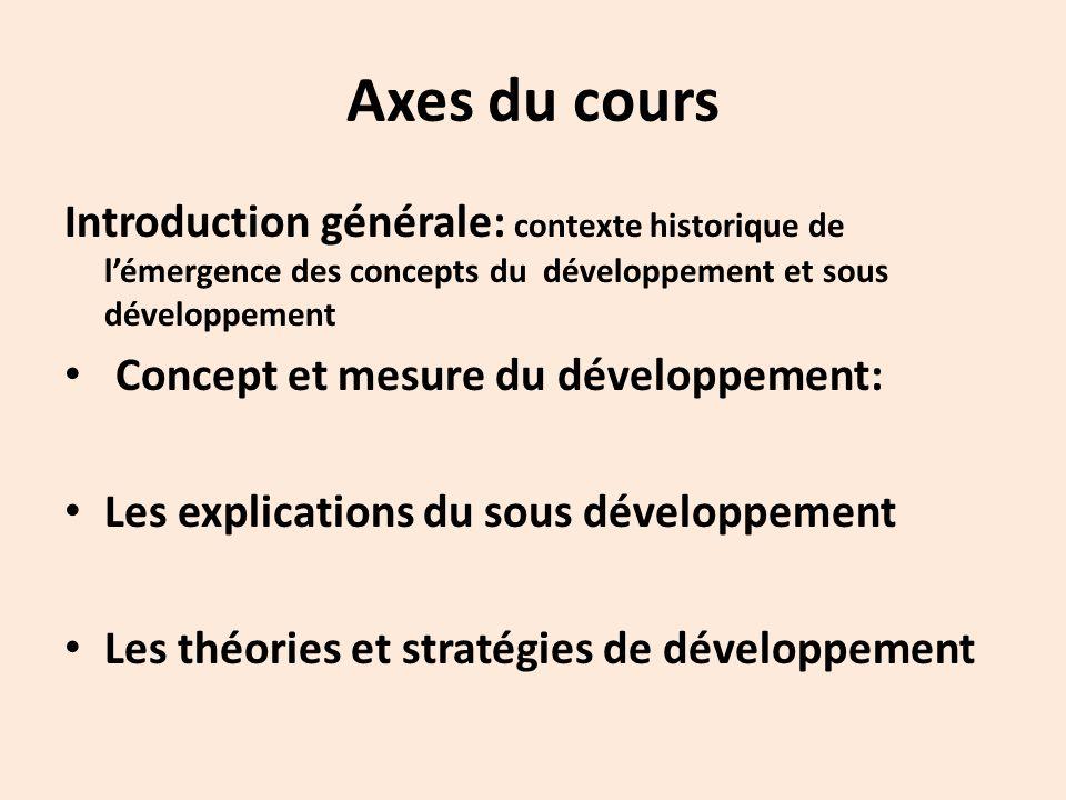 Axes du cours Introduction générale: contexte historique de l'émergence des concepts du développement et sous développement Concept et mesure du développement: Les explications du sous développement Les théories et stratégies de développement