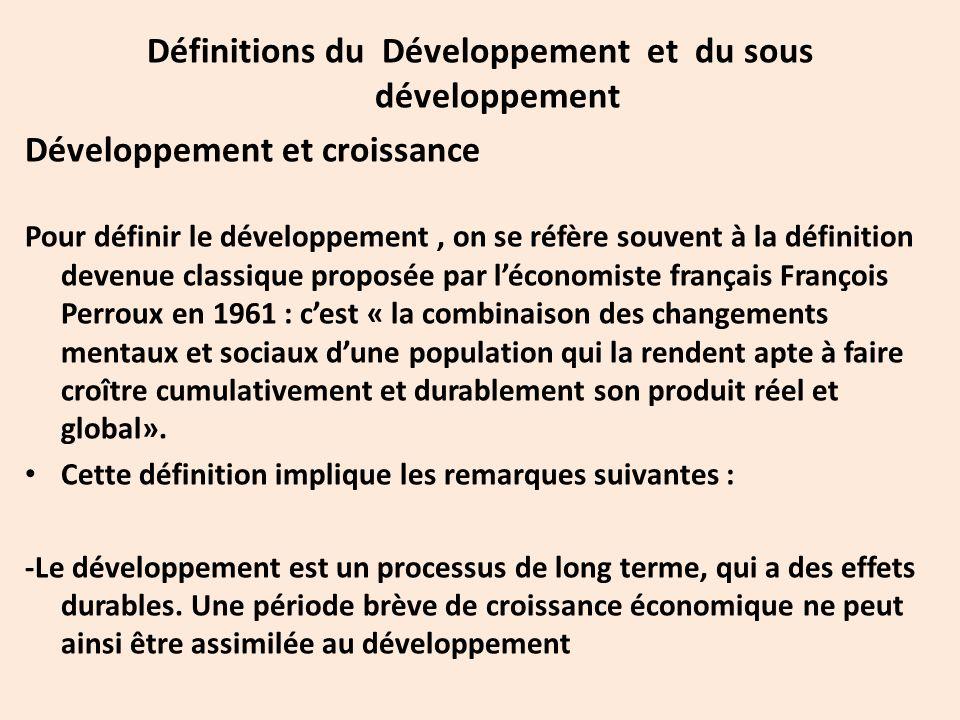 Définitions du Développement et du sous développement Développement et croissance Pour définir le développement, on se réfère souvent à la définition devenue classique proposée par l'économiste français François Perroux en 1961 : c'est « la combinaison des changements mentaux et sociaux d'une population qui la rendent apte à faire croître cumulativement et durablement son produit réel et global».
