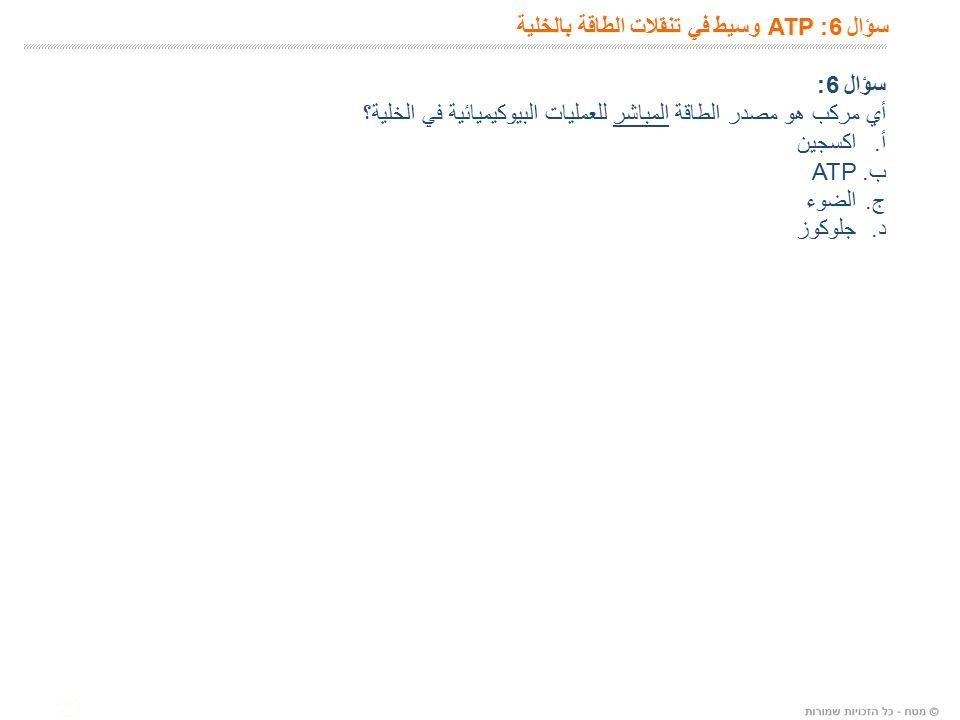 22 سؤال 6: ATP وسيط في تنقلات الطاقة بالخلية سؤال 6: أي مركب هو مصدر الطاقة المباشر للعمليات البيوكيميائية في الخلية؟ أ.اكسجين ب.ATP ج.الضوء د.
