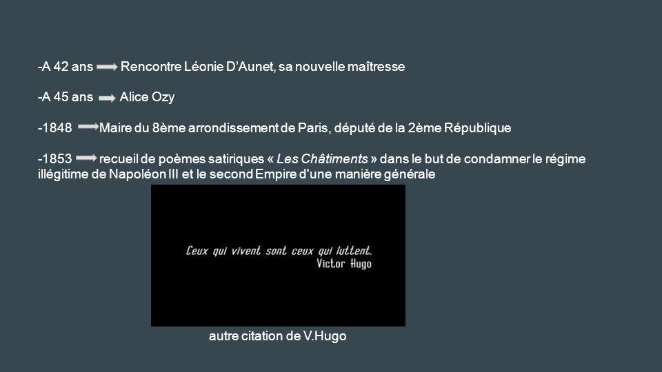 -A 42 ans Rencontre Léonie D'Aunet, sa nouvelle maîtresse -A 45 ans Alice Ozy -1848 Maire du 8ème arrondissement de Paris, député de la 2ème République -1853 recueil de poèmes satiriques « Les Châtiments » dans le but de condamner le régime illégitime de Napoléon III et le second Empire d une manière générale autre citation de V.Hugo