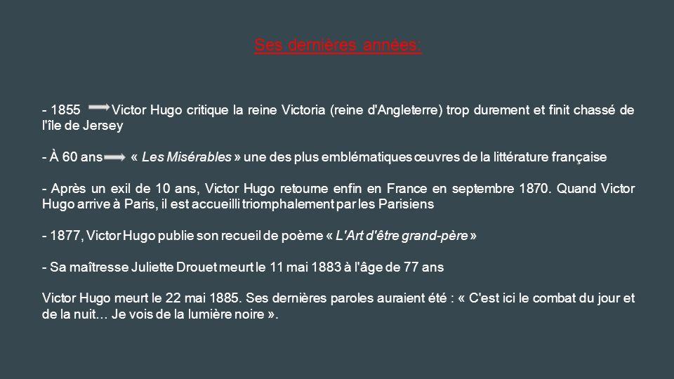 Ses dernières années: - 1855 Victor Hugo critique la reine Victoria (reine d Angleterre) trop durement et finit chassé de l île de Jersey - À 60 ans « Les Misérables » une des plus emblématiques œuvres de la littérature française - Après un exil de 10 ans, Victor Hugo retourne enfin en France en septembre 1870.