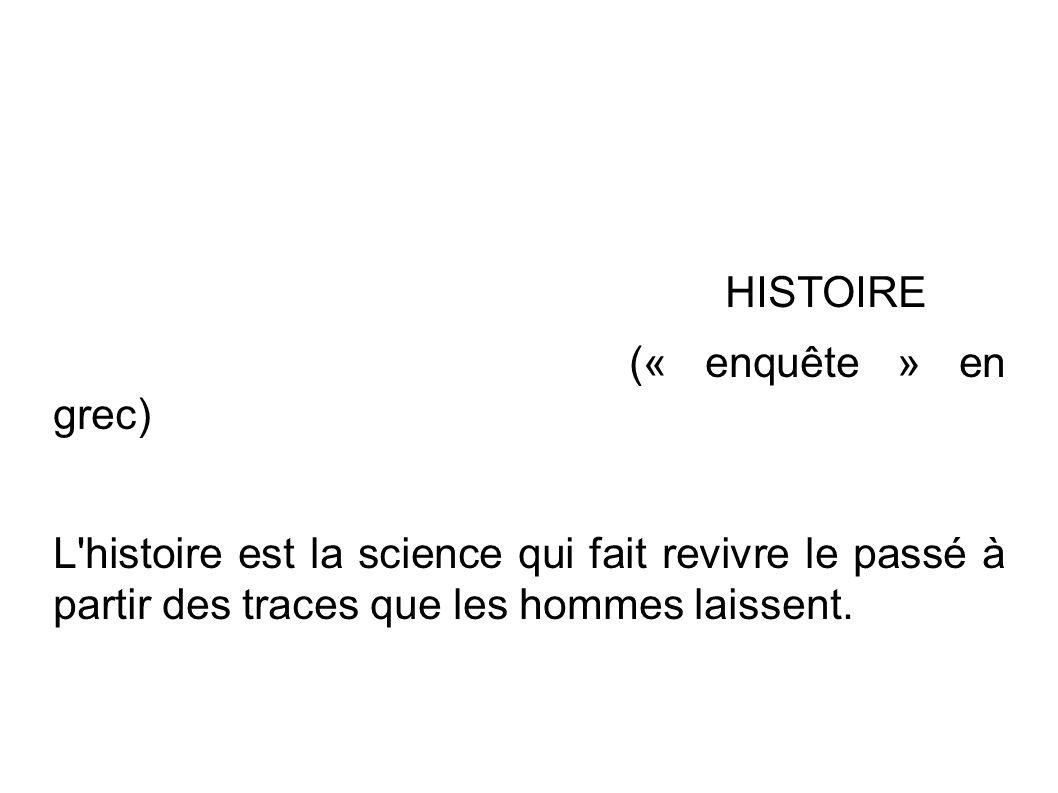 HISTOIRE (« enquête » en grec) L histoire est la science qui fait revivre le passé à partir des traces que les hommes laissent.