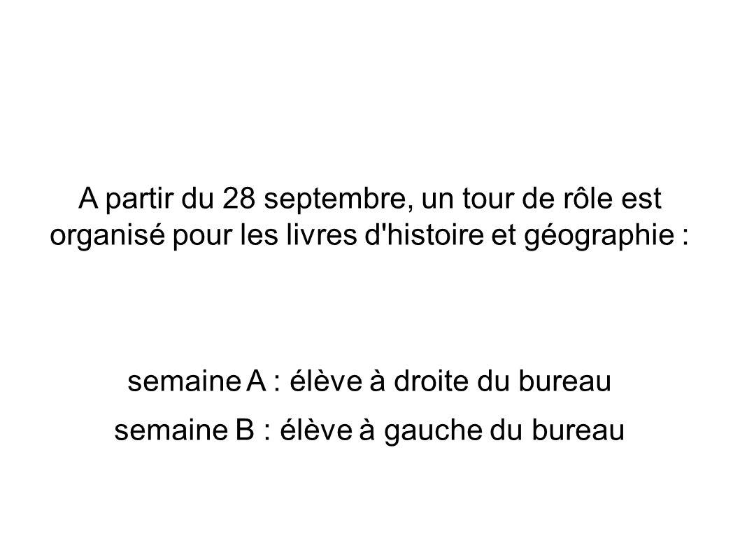 A partir du 28 septembre, un tour de rôle est organisé pour les livres d histoire et géographie : semaine A : élève à droite du bureau semaine B : élève à gauche du bureau