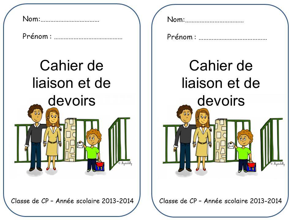 Nom:……………………………… Prénom : …………………………………… Nom:……………………………… Prénom : …………………………………… Classe de CP – Année scolaire 2013-2014 Cahier de liaison et de devoirs