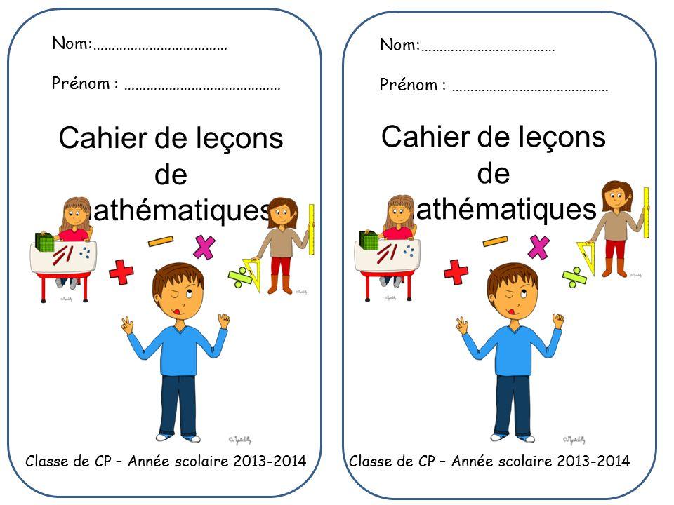 Nom:……………………………… Prénom : …………………………………… Nom:……………………………… Prénom : …………………………………… Classe de CP – Année scolaire 2013-2014 Cahier de leçons de mathématiques
