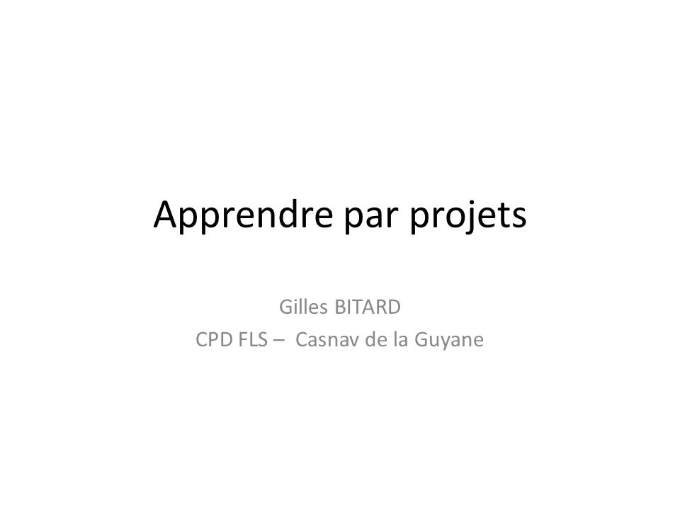 Apprendre par projets Gilles BITARD CPD FLS – Casnav de la Guyane
