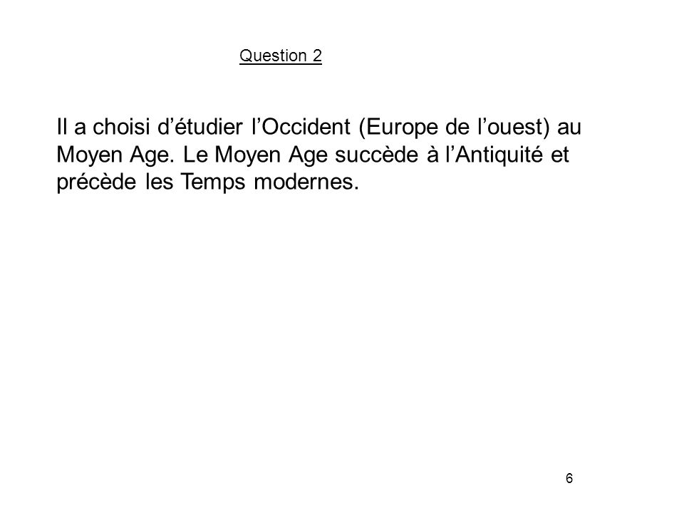 6 Question 2 Il a choisi d'étudier l'Occident (Europe de l'ouest) au Moyen Age.