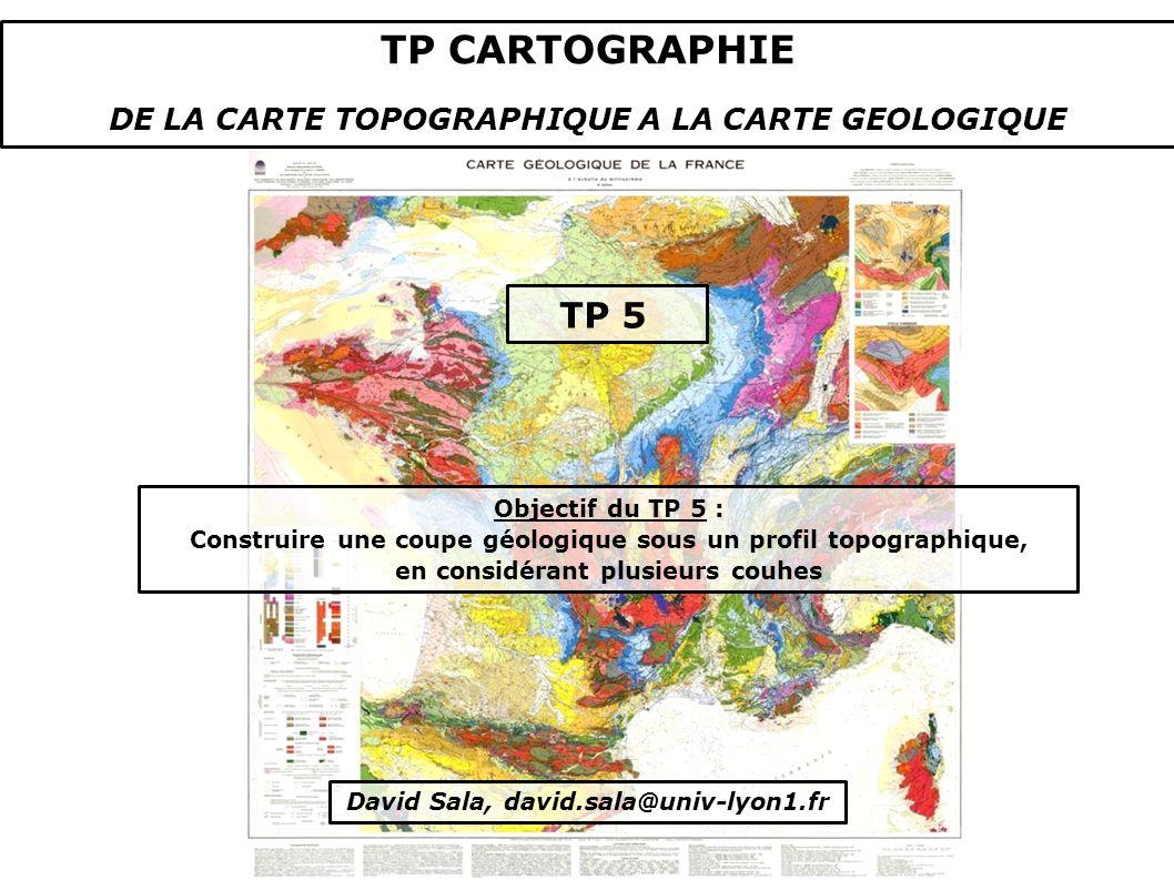 Objectif du TP 5 : Construire une coupe géologique sous un profil topographique, en considérant plusieurs couhes David Sala, david.sala@univ-lyon1.fr TP CARTOGRAPHIE DE LA CARTE TOPOGRAPHIQUE A LA CARTE GEOLOGIQUE TP 5