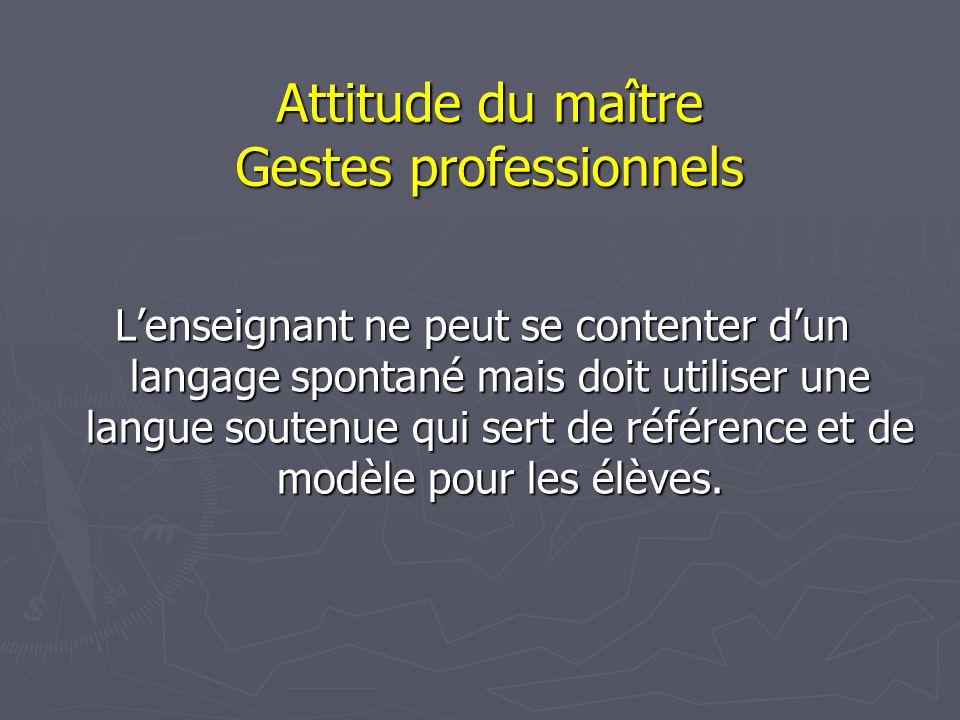 Attitude du maître Gestes professionnels L'enseignant ne peut se contenter d'un langage spontané mais doit utiliser une langue soutenue qui sert de référence et de modèle pour les élèves.