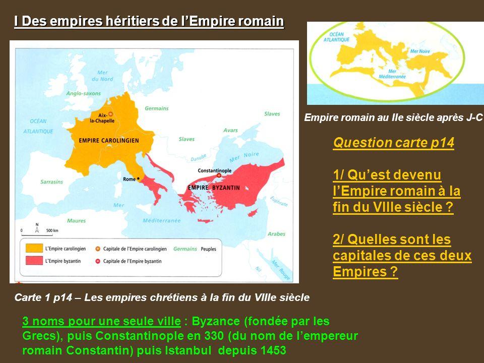 I Des empires héritiers de l'Empire romain Carte 1 p14 – Les empires chrétiens à la fin du VIIIe siècle Empire romain au IIe siècle après J-C Question carte p14 1/ Qu'est devenu l'Empire romain à la fin du VIIIe siècle .
