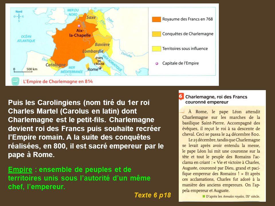 Puis les Carolingiens (nom tiré du 1er roi Charles Martel (Carolus en latin) dont Charlemagne est le petit-fils.