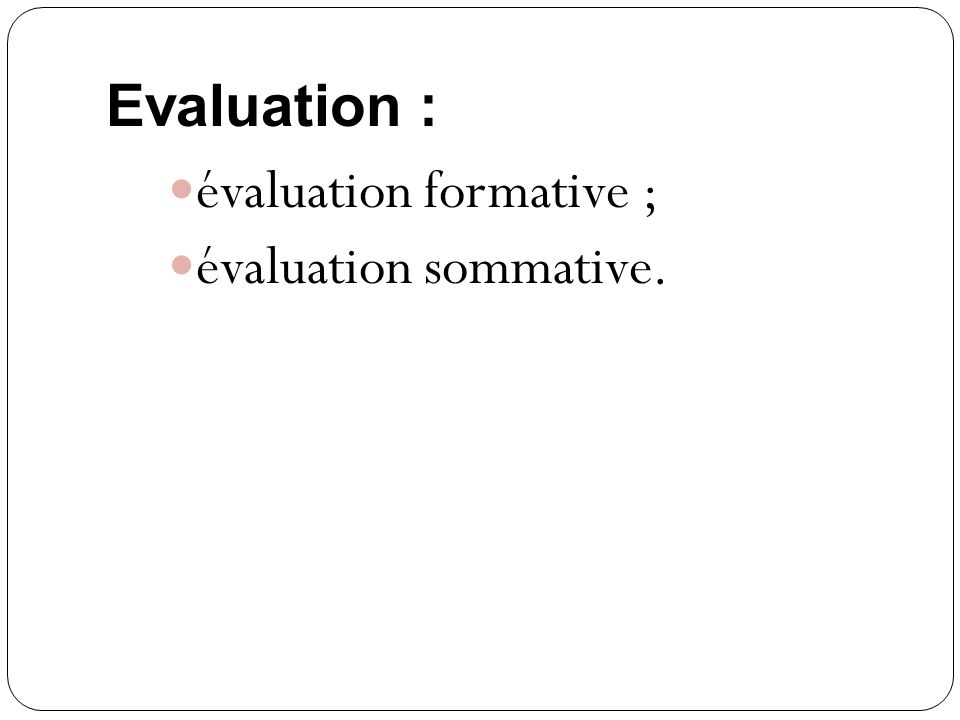 Evaluation : évaluation formative ; évaluation sommative.