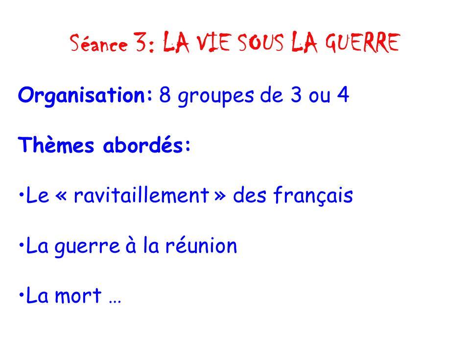 Séance 3: LA VIE SOUS LA GUERRE Organisation: 8 groupes de 3 ou 4 Thèmes abordés: Le « ravitaillement » des français La guerre à la réunion La mort …