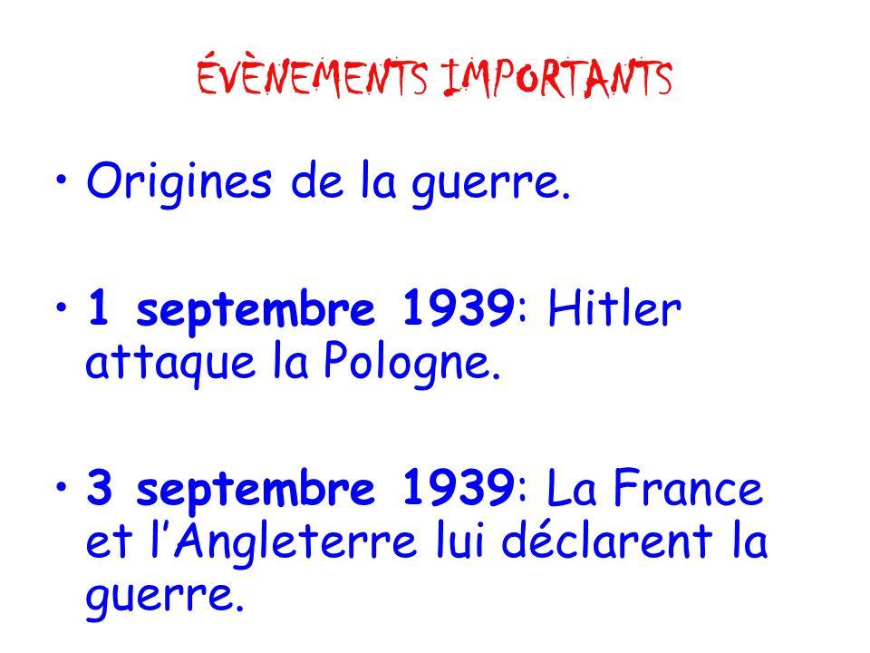 ÉVÈNEMENTS IMPORTANTS Origines de la guerre. 1 septembre 1939: Hitler attaque la Pologne.