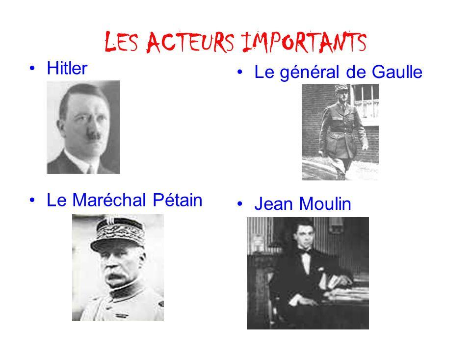 LES ACTEURS IMPORTANTS Hitler Le Maréchal Pétain Le général de Gaulle Jean Moulin