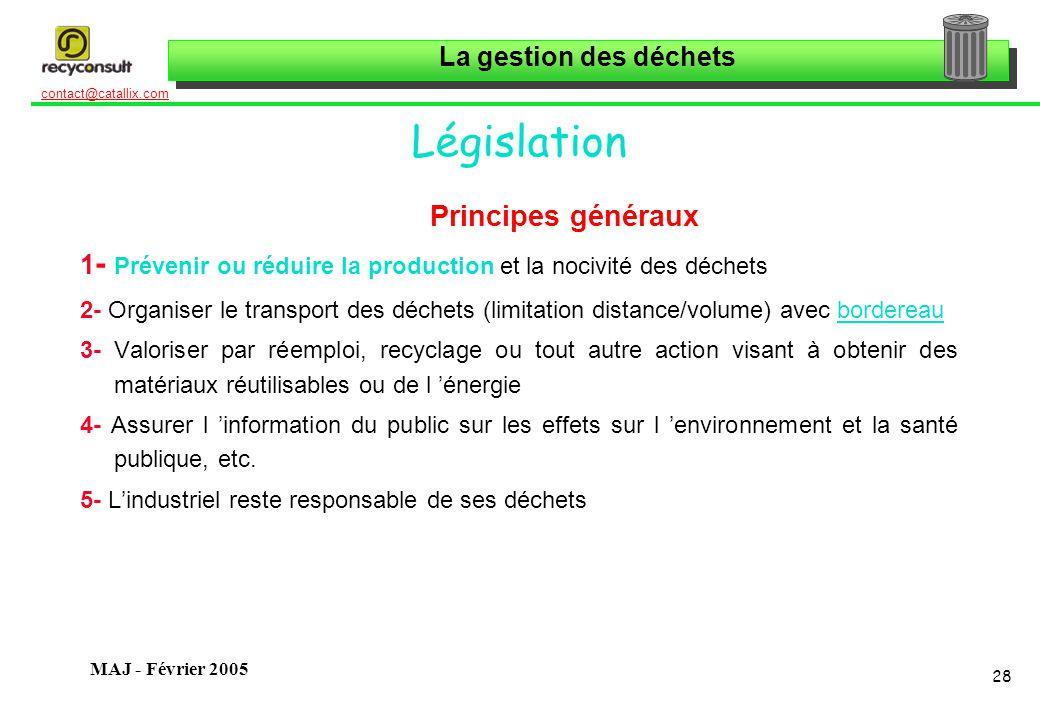 La gestion des déchets 28 contact@catallix.com MAJ - Février 2005 Législation Principes généraux 1 - Prévenir ou réduire la production et la nocivité