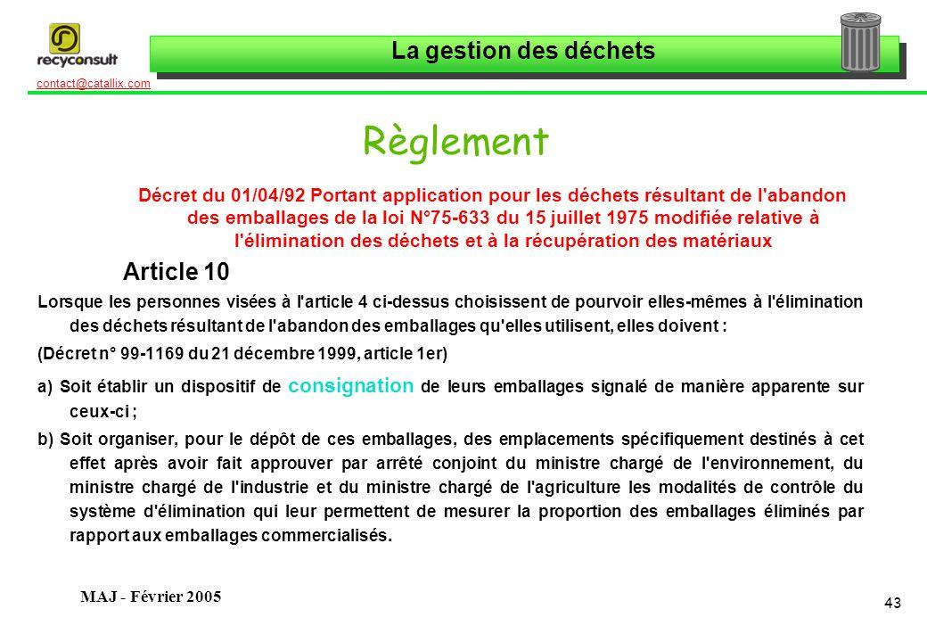 La gestion des déchets 43 contact@catallix.com MAJ - Février 2005 Règlement Décret du 01/04/92 Portant application pour les déchets résultant de l abandon des emballages de la loi N°75-633 du 15 juillet 1975 modifiée relative à l élimination des déchets et à la récupération des matériaux Article 10 Lorsque les personnes visées à l article 4 ci-dessus choisissent de pourvoir elles-mêmes à l élimination des déchets résultant de l abandon des emballages qu elles utilisent, elles doivent : (Décret n° 99-1169 du 21 décembre 1999, article 1er) a) Soit établir un dispositif de consignation de leurs emballages signalé de manière apparente sur ceux-ci ; b) Soit organiser, pour le dépôt de ces emballages, des emplacements spécifiquement destinés à cet effet après avoir fait approuver par arrêté conjoint du ministre chargé de l environnement, du ministre chargé de l industrie et du ministre chargé de l agriculture les modalités de contrôle du système d élimination qui leur permettent de mesurer la proportion des emballages éliminés par rapport aux emballages commercialisés.