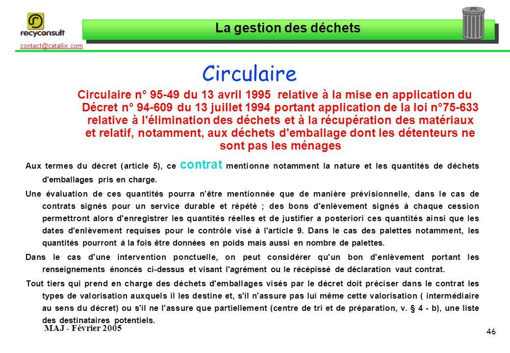 La gestion des déchets 46 contact@catallix.com MAJ - Février 2005 Circulaire Circulaire n° 95-49 du 13 avril 1995 relative à la mise en application du Décret n° 94-609 du 13 juillet 1994 portant application de la loi n°75-633 relative à l élimination des déchets et à la récupération des matériaux et relatif, notamment, aux déchets d emballage dont les détenteurs ne sont pas les ménages Aux termes du décret (article 5), ce contrat mentionne notamment la nature et les quantités de déchets d emballages pris en charge.