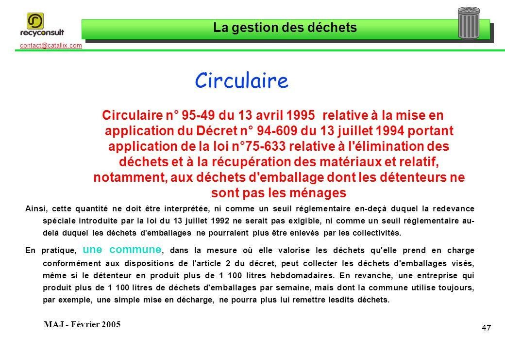 La gestion des déchets 47 contact@catallix.com MAJ - Février 2005 Circulaire Circulaire n° 95-49 du 13 avril 1995 relative à la mise en application du Décret n° 94-609 du 13 juillet 1994 portant application de la loi n°75-633 relative à l élimination des déchets et à la récupération des matériaux et relatif, notamment, aux déchets d emballage dont les détenteurs ne sont pas les ménages Ainsi, cette quantité ne doit être interprétée, ni comme un seuil réglementaire en-deçà duquel la redevance spéciale introduite par la loi du 13 juillet 1992 ne serait pas exigible, ni comme un seuil réglementaire au- delà duquel les déchets d emballages ne pourraient plus être enlevés par les collectivités.