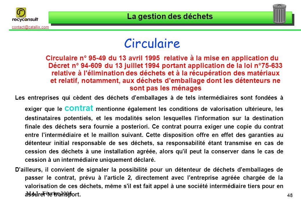 La gestion des déchets 48 contact@catallix.com MAJ - Février 2005 Circulaire Circulaire n° 95-49 du 13 avril 1995 relative à la mise en application du Décret n° 94-609 du 13 juillet 1994 portant application de la loi n°75-633 relative à l élimination des déchets et à la récupération des matériaux et relatif, notamment, aux déchets d emballage dont les détenteurs ne sont pas les ménages Les entreprises qui cèdent des déchets d emballages à de tels intermédiaires sont fondées à exiger que le contrat mentionne également les conditions de valorisation ultérieure, les destinataires potentiels, et les modalités selon lesquelles l information sur la destination finale des déchets sera fournie a posteriori.