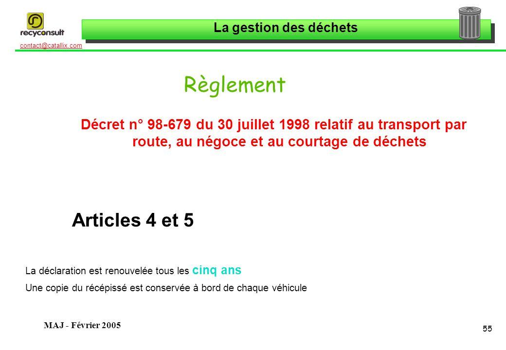 La gestion des déchets 55 contact@catallix.com MAJ - Février 2005 Règlement Décret n° 98-679 du 30 juillet 1998 relatif au transport par route, au négoce et au courtage de déchets Articles 4 et 5 La déclaration est renouvelée tous les cinq ans Une copie du récépissé est conservée à bord de chaque véhicule