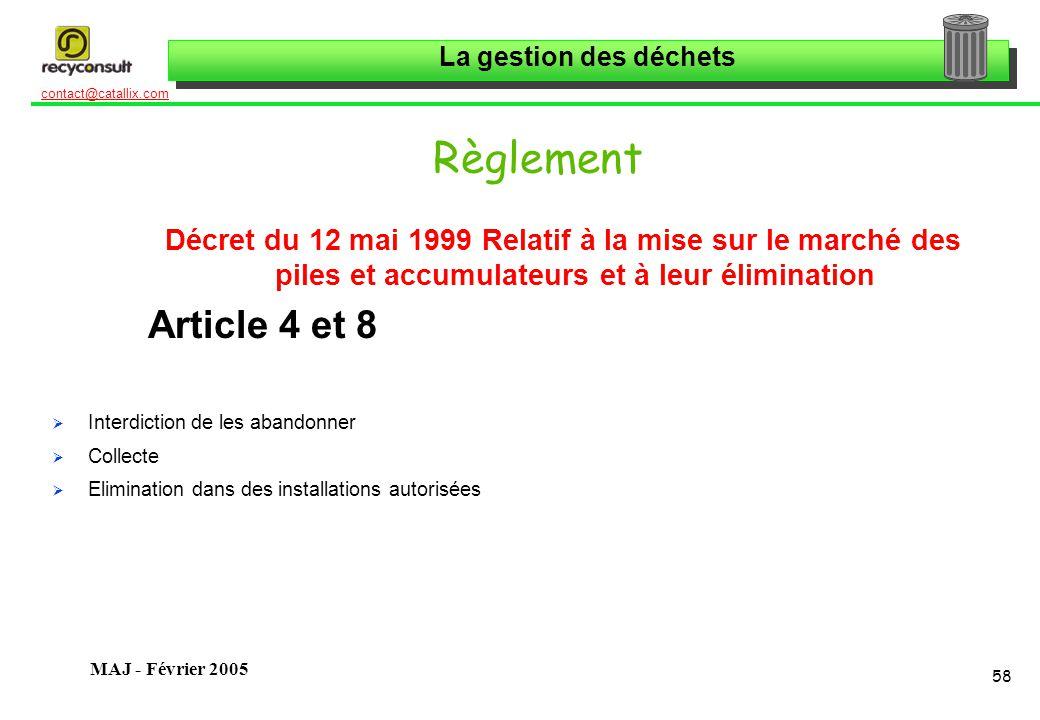 La gestion des déchets 58 contact@catallix.com MAJ - Février 2005 Règlement Décret du 12 mai 1999 Relatif à la mise sur le marché des piles et accumulateurs et à leur élimination Article 4 et 8 Interdiction de les abandonner Collecte Elimination dans des installations autorisées