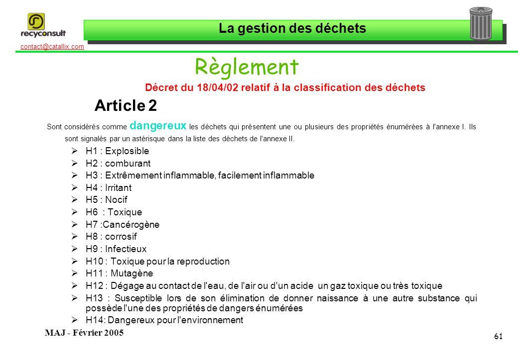 La gestion des déchets 61 contact@catallix.com MAJ - Février 2005 Règlement Décret du 18/04/02 relatif à la classification des déchets Article 2 Sont considérés comme dangereux les déchets qui présentent une ou plusieurs des propriétés énumérées à l annexe I.