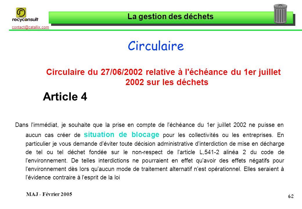 La gestion des déchets 62 contact@catallix.com MAJ - Février 2005 Circulaire Circulaire du 27/06/2002 relative à l échéance du 1er juillet 2002 sur les déchets Article 4 Dans l immédiat, je souhaite que la prise en compte de l échéance du 1er juillet 2002 ne puisse en aucun cas créer de situation de blocage pour les collectivités ou les entreprises.