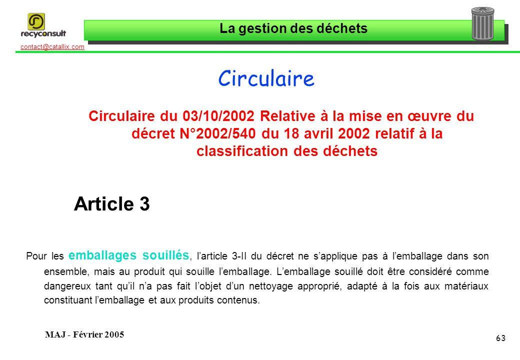 La gestion des déchets 63 contact@catallix.com MAJ - Février 2005 Circulaire Circulaire du 03/10/2002 Relative à la mise en œuvre du décret N°2002/540 du 18 avril 2002 relatif à la classification des déchets Article 3 Pour les emballages souillés, larticle 3-II du décret ne sapplique pas à lemballage dans son ensemble, mais au produit qui souille lemballage.