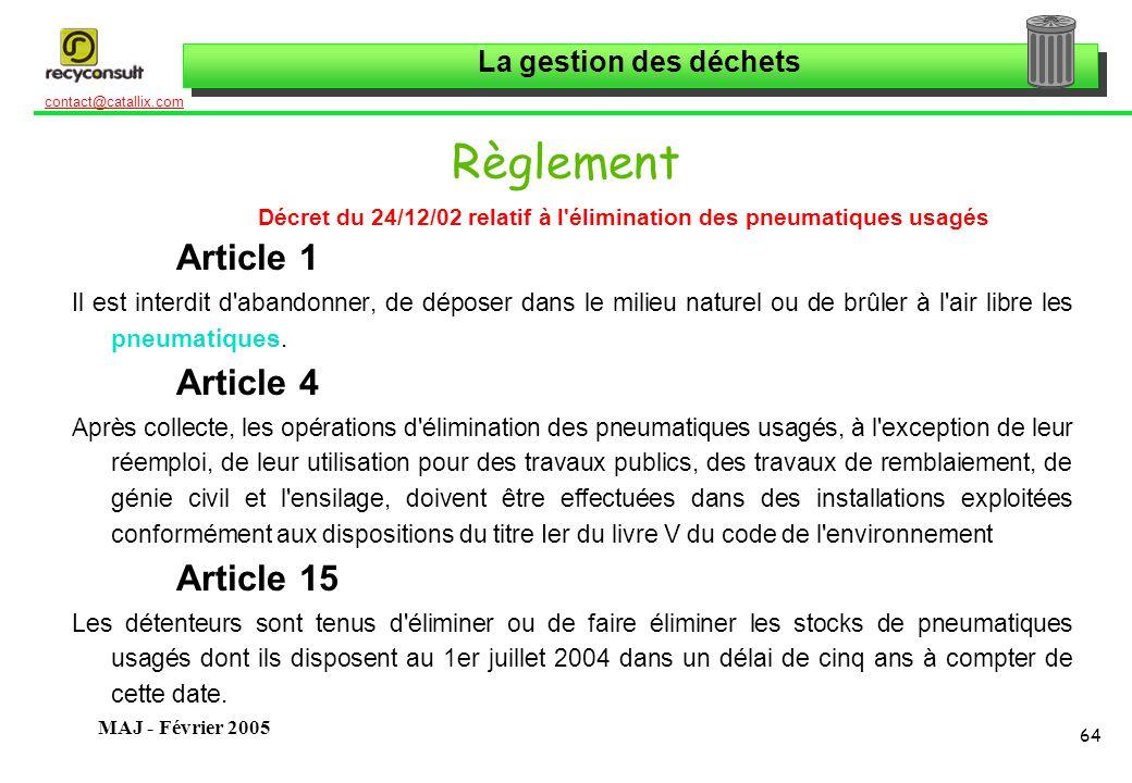 La gestion des déchets 64 contact@catallix.com MAJ - Février 2005 Règlement Décret du 24/12/02 relatif à l élimination des pneumatiques usagés Article 1 Il est interdit d abandonner, de déposer dans le milieu naturel ou de brûler à l air libre les pneumatiques.
