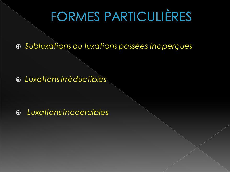 Subluxations ou luxations passées inaperçues Luxations irréductibles Luxations incoercibles